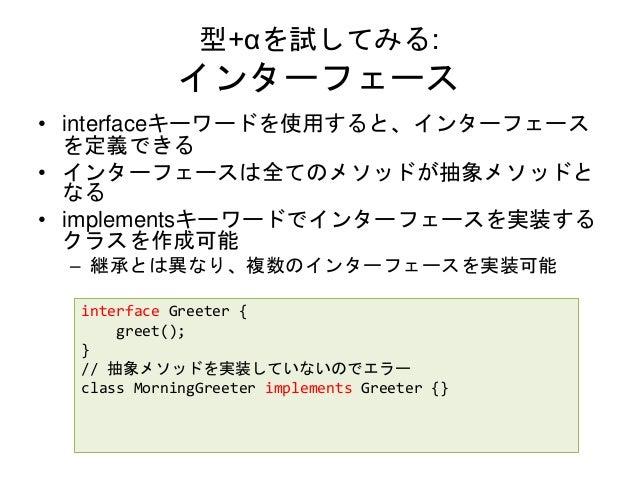 型+αを試してみる: インターフェース • interfaceキーワードを使用すると、インターフェース を定義できる • インターフェースは全てのメソッドが抽象メソッドと なる • implementsキーワードでインターフェースを実装する ク...