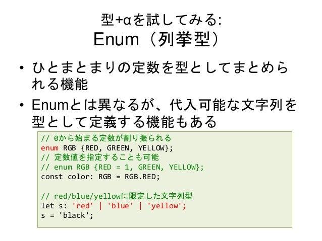 型+αを試してみる: Enum(列挙型) • ひとまとまりの定数を型としてまとめら れる機能 • Enumとは異なるが、代入可能な文字列を 型として定義する機能もある // 0から始まる定数が割り振られる enum RGB {RED, GREE...