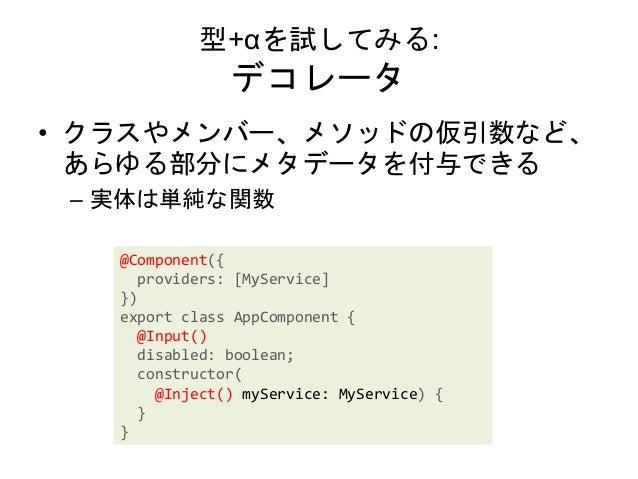 型+αを試してみる: デコレータ • クラスやメンバー、メソッドの仮引数など、 あらゆる部分にメタデータを付与できる – 実体は単純な関数 @Component({ providers: [MyService] }) export class ...