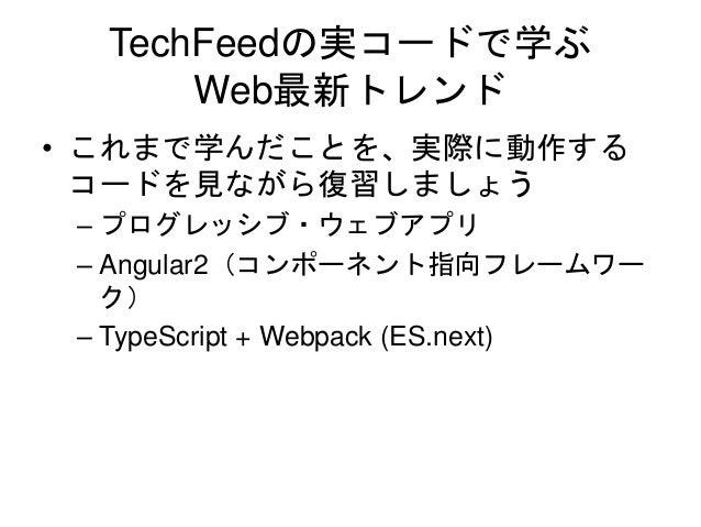 TechFeedの実コードで学ぶ Web最新トレンド • これまで学んだことを、実際に動作する コードを見ながら復習しましょう – プログレッシブ・ウェブアプリ – Angular2(コンポーネント指向フレームワー ク) – TypeScrip...