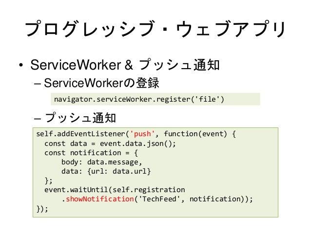 プログレッシブ・ウェブアプリ • ServiceWorker & プッシュ通知 – ServiceWorkerの登録 – プッシュ通知 navigator.serviceWorker.register('file') self.addEvent...