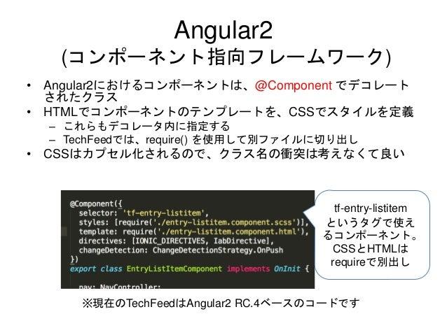 Angular2 (コンポーネント指向フレームワーク) • Angular2におけるコンポーネントは、@Component でデコレート されたクラス • HTMLでコンポーネントのテンプレートを、CSSでスタイルを定義 – これらもデコレータ...