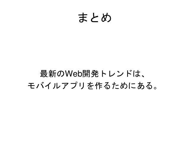 まとめ 最新のWeb開発トレンドは、 モバイルアプリを作るためにある。