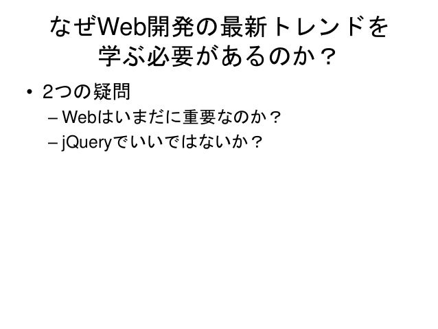 なぜWeb開発の最新トレンドを 学ぶ必要があるのか? • 2つの疑問 – Webはいまだに重要なのか? – jQueryでいいではないか?