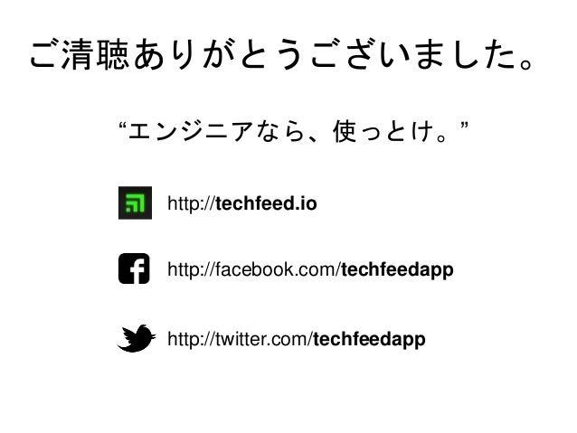 """ご清聴ありがとうございました。 http://techfeed.io http://facebook.com/techfeedapp http://twitter.com/techfeedapp """"エンジニアなら、使っとけ。"""""""