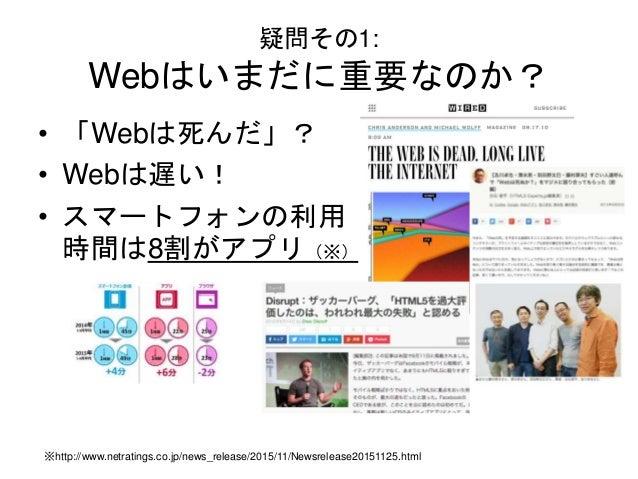 疑問その1: Webはいまだに重要なのか? • 「Webは死んだ」? • Webは遅い! • スマートフォンの利用 時間は8割がアプリ(※) ※http://www.netratings.co.jp/news_release/2015/11/N...