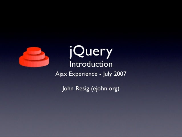 jQuery     IntroductionAjax Experience - July 2007  John Resig (ejohn.org)
