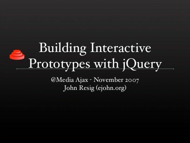 Building InteractivePrototypes with jQuery   @Media Ajax - November 2007      John Resig (ejohn.org)