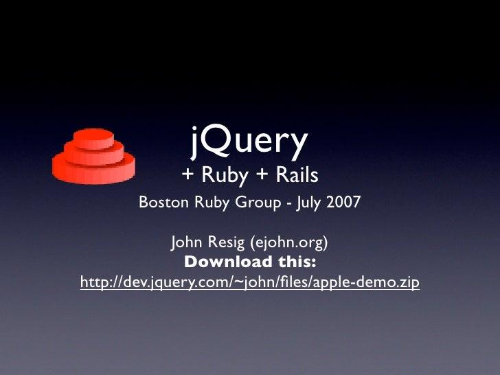 jQuery              + Ruby + Rails         Boston Ruby Group - July 2007                John Resig (ejohn.org)            ...