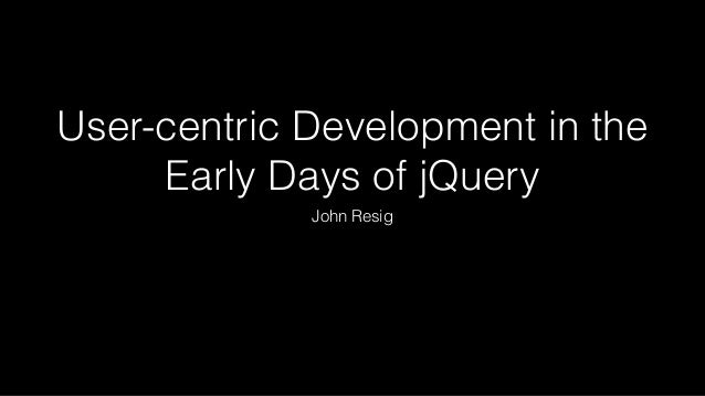 User-centric Development in the Early Days of jQuery John Resig