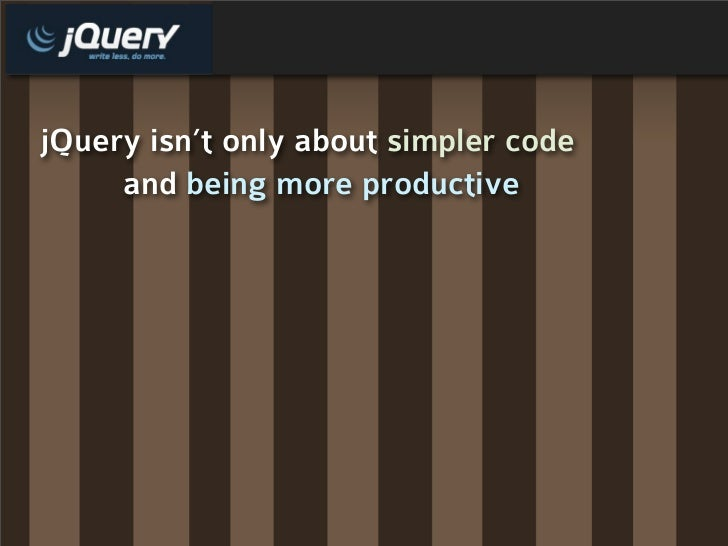 jQuery isn't only about simpler code      and being more productive