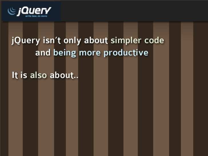 jQuery isn't only about simpler code      and being more productive  It is also about..