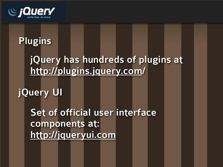 Plugins   jQuery has hundreds of plugins at   http://plugins.jquery.com/  jQuery UI   Set of official user interface   com...