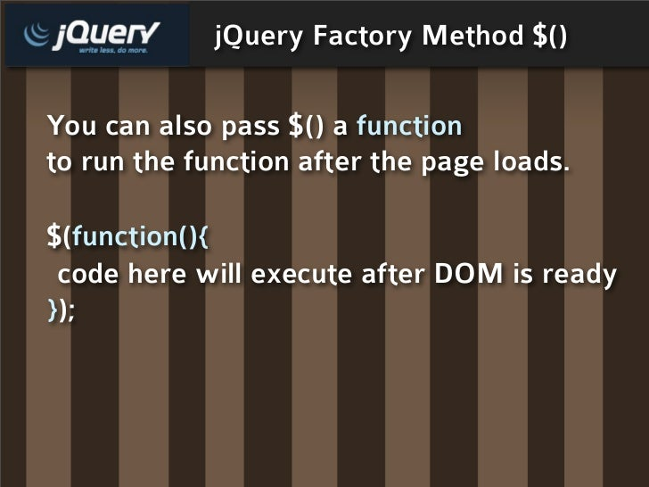 jQuery Factory Method $()  You can also pass $() a function to run the function after the page loads.  $(function(){  code...