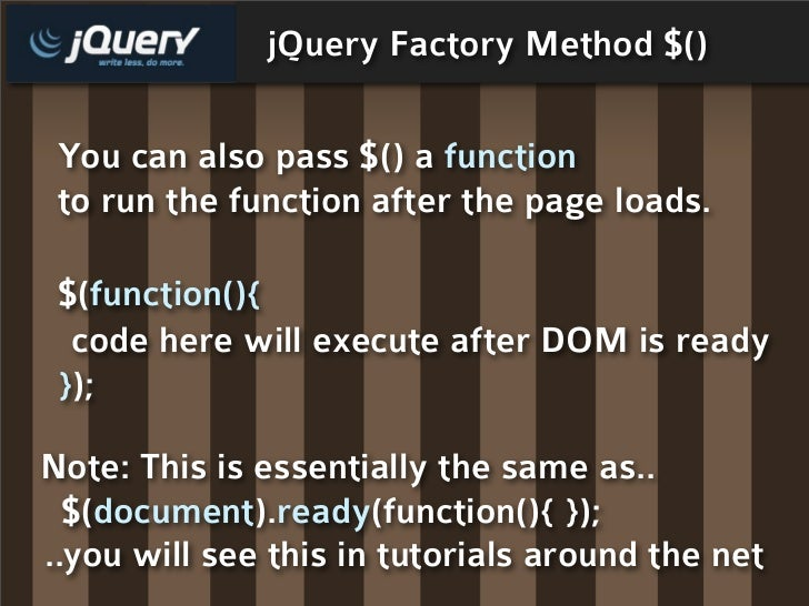 jQuery Factory Method $()   You can also pass $() a function  to run the function after the page loads.   $(function(){   ...