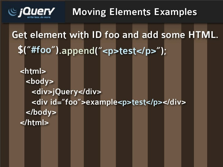 "Moving Elements Examples  Get element with ID foo and add some HTML.  $(""#foo"").append(""<p>test</p>"");  <html>   <body>   ..."