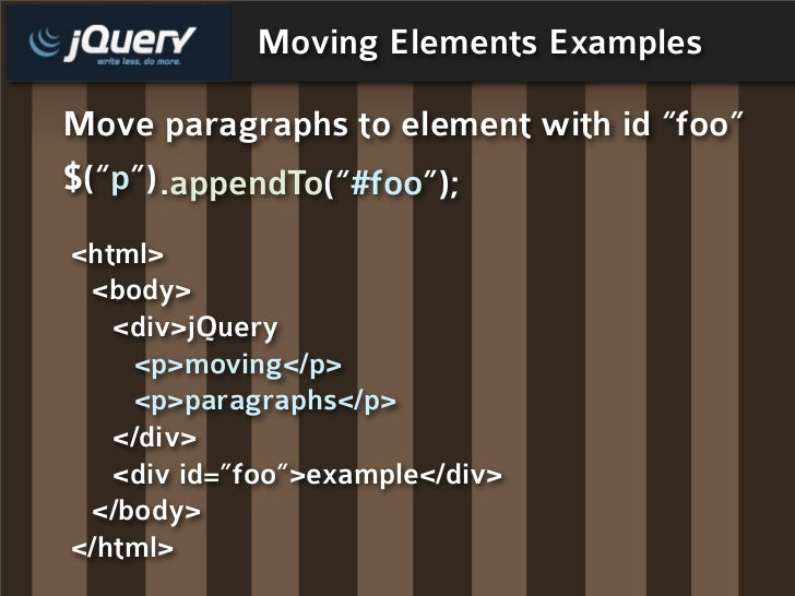 "Moving Elements Examples  Move paragraphs to element with id ""foo"" $(""p"") .appendTo(""#foo""); <html>  <body>    <div>jQuery..."