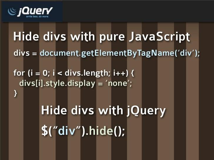 Hide divs with pure JavaScript divs = document.getElementByTagName('div');  for (i = 0; i < divs.length; i++) {   divs[i]....