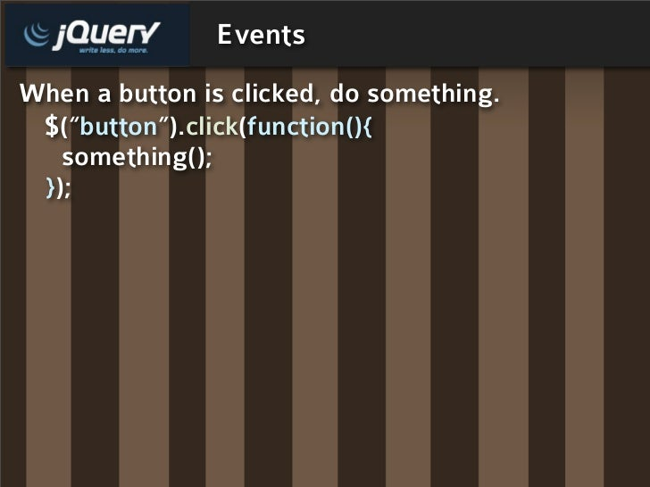 "Events When a button is clicked, do something.  $(""button"").click(function(){    something();  });"