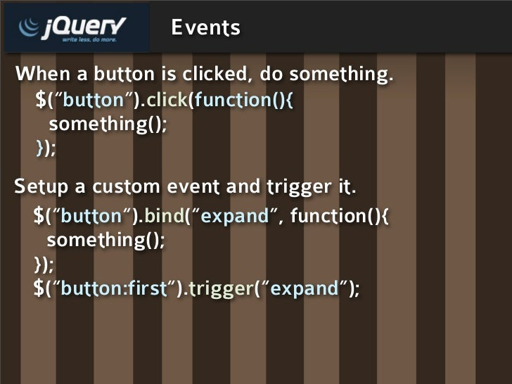 "Events When a button is clicked, do something.  $(""button"").click(function(){    something();  }); Setup a custom event an..."