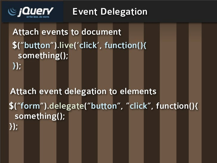 "Event Delegation Attach events to document $(""button"").live('click', function(){   something(); });  Attach event delegati..."