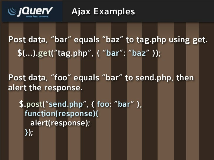 "Ajax Examples  Post data, ""bar"" equals ""baz"" to tag.php using get.   $(...).get(""tag.php"", { ""bar"": ""baz"" });  Post data, ..."
