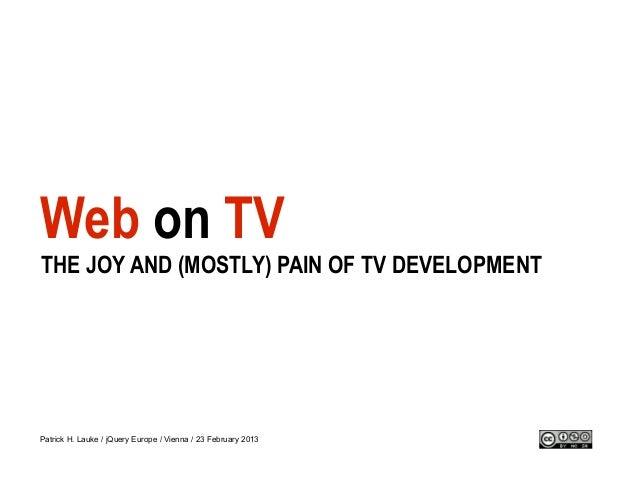 Web on TVTHE JOY AND (MOSTLY) PAIN OF TV DEVELOPMENTPatrick H. Lauke / jQuery Europe / Vienna / 23 February 2013