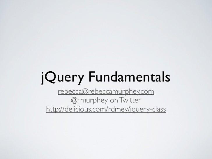 jQuery Fundamentals     rebecca@rebeccamurphey.com          @rmurphey on Twitter http://delicious.com/rdmey/jquery-class