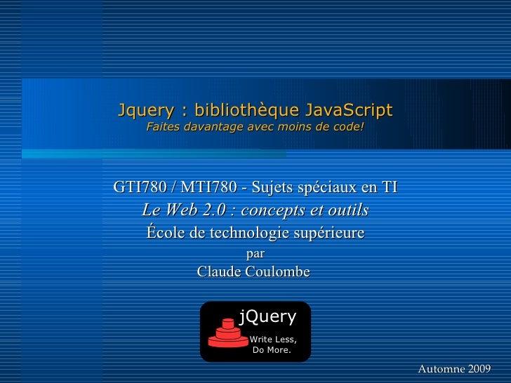 Jquery : bibliothèque JavaScript     Faites davantage avec moins de code!     GTI780 / MTI780 - Sujets spéciaux en TI    L...