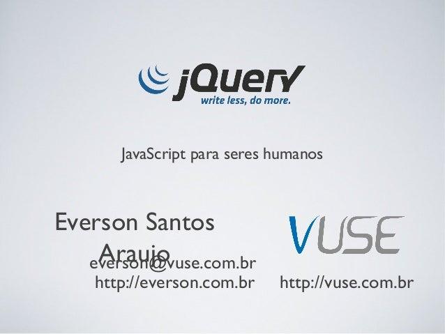 JavaScript para seres humanosEverson Santos    Araujo   everson@vuse.com.br    http://everson.com.br    http://vuse.com.br