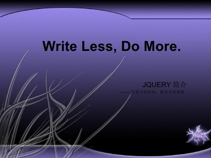 Write Less, Do More. JQUERY 简介 ------- 写更少的代码,做更多的事情。