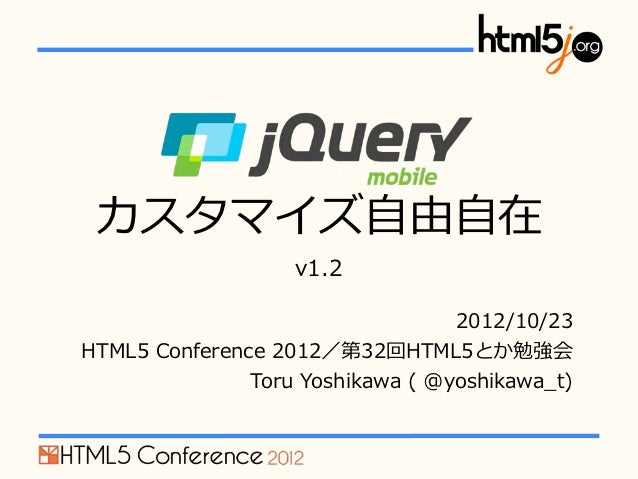 jQuery Mobile カスタマイズ⾃自由⾃自在                      v1.2                                      2012/10/23HTML5 Conference 2...