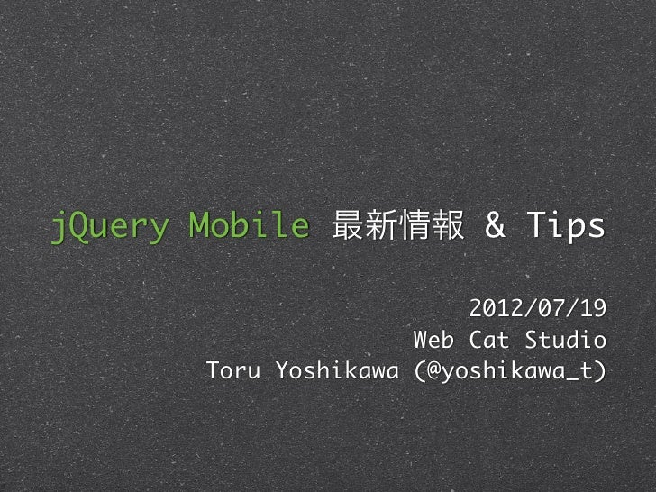 jQuery Mobile 最新情報 & Tips                          2012/07/19                      Web Cat Studio       Toru Yoshikawa (@y...