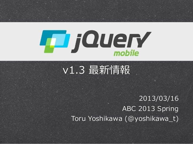 jQuery Mobile v1.3 最新情報                      2013/03/16                 ABC 2013 Spring  Toru Yoshikawa (@yoshikawa...
