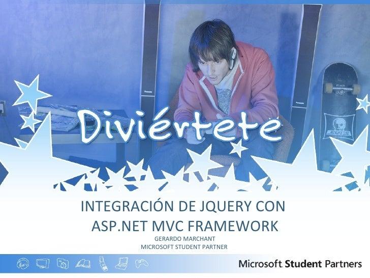 INTEGRACIÓN DE JQUERY CON  ASP.NET MVC FRAMEWORK GERARDO MARCHANT MICROSOFT STUDENT PARTNER