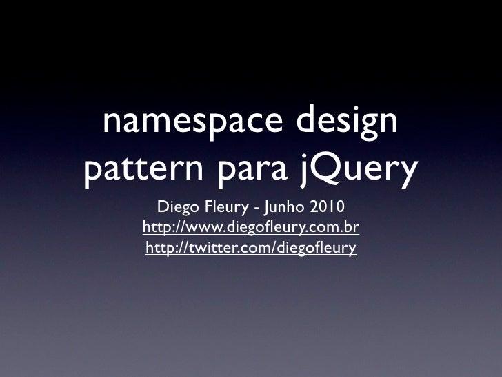 namespace design pattern para jQuery      Diego Fleury - Junho 2010    http://www.diegofleury.com.br    http://twitter.com/...