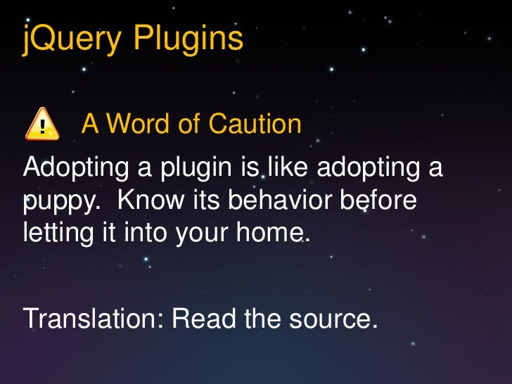 jQuery Plugins     A Word of CautionAdopting a plugin is like adopting apuppy. Know its behavior beforeletting it into you...