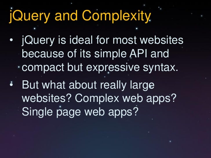 jQuery and Complexity• jQuery is ideal for most websites  because of its simple API and  compact but expressive syntax.• B...