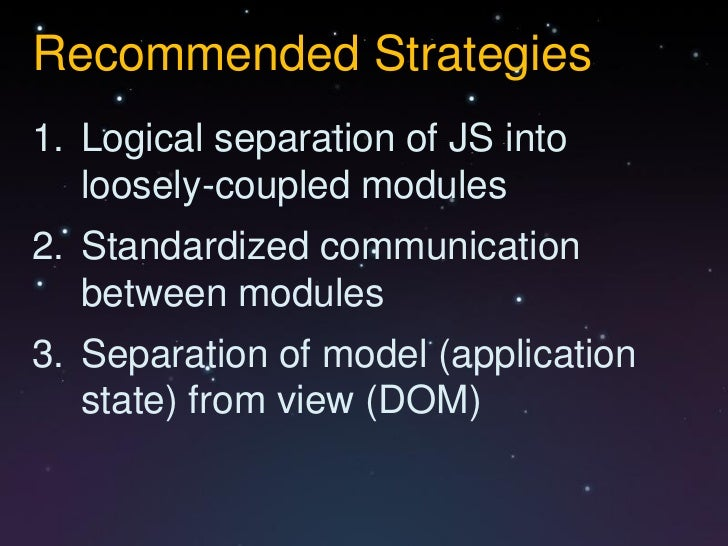 Recommended Strategies1. Logical separation of JS into   loosely-coupled modules2. Standardized communication   between mo...