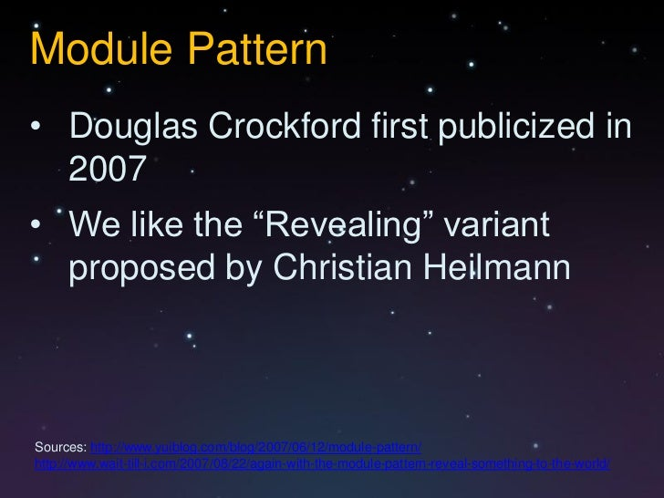 """Module Pattern• Douglas Crockford first publicized in  2007• We like the """"Revealing"""" variant  proposed by Christian Heilma..."""