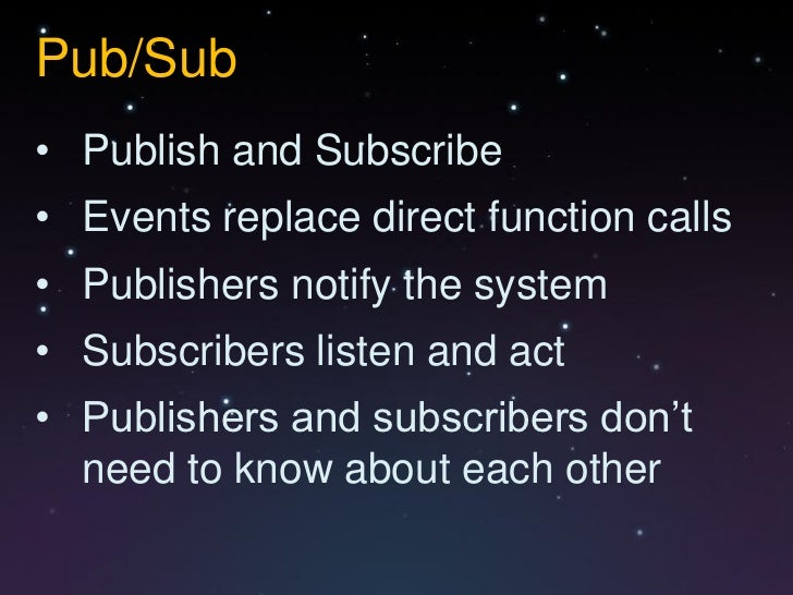 Pub/Sub• Publish and Subscribe• Events replace direct function calls• Publishers notify the system• Subscribers listen and...