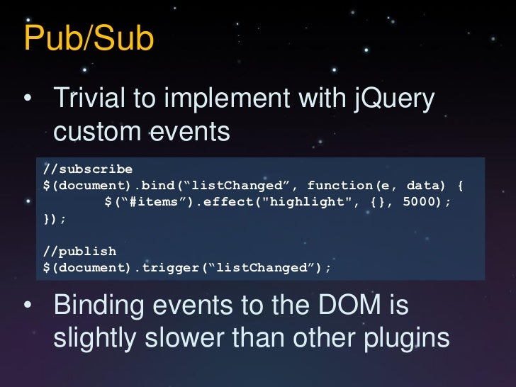 """Pub/Sub• Trivial to implement with jQuery  custom events //subscribe $(document).bind(""""listChanged"""", function(e, data) {  ..."""