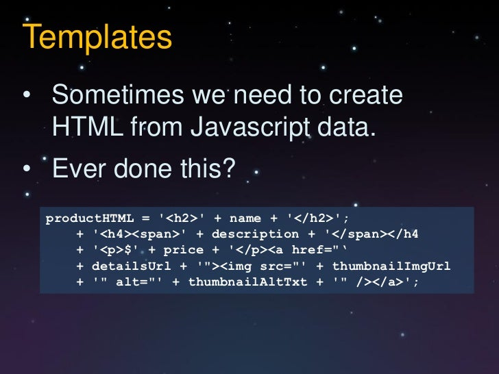 Templates• Sometimes we need to create  HTML from Javascript data.• Ever done this? productHTML = <h2> + name + </h2>;    ...