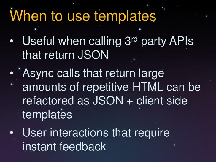 When to use templates• Useful when calling 3rd party APIs  that return JSON• Async calls that return large  amounts of rep...