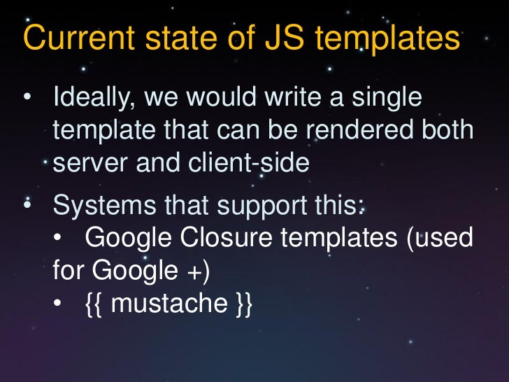Current state of JS templates• Ideally, we would write a single  template that can be rendered both  server and client-sid...