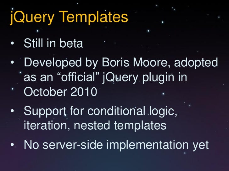"""jQuery Templates• Still in beta• Developed by Boris Moore, adopted  as an """"official"""" jQuery plugin in  October 2010• Suppo..."""