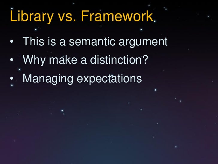 Library vs. Framework• This is a semantic argument• Why make a distinction?• Managing expectations