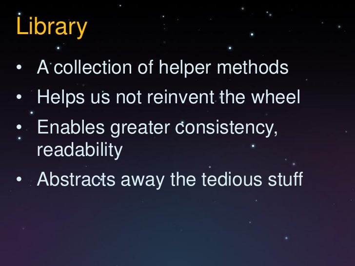 Library• A collection of helper methods• Helps us not reinvent the wheel• Enables greater consistency,  readability• Abstr...