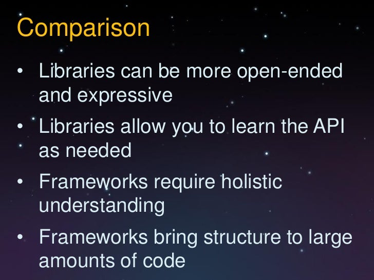 Comparison• Libraries can be more open-ended  and expressive• Libraries allow you to learn the API  as needed• Frameworks ...