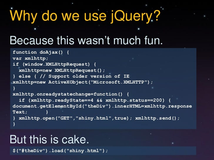 Why do we use jQuery?Because this wasn't much fun.function doAjax() {var xmlhttp;if (window.XMLHttpRequest) {  xmlhttp=new...
